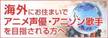 声優養成所、日本国外にお住まいで、アニメ声優・アニソン歌手を目指される方へ